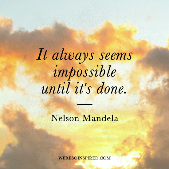 &quot;It always seems impossible until it's done.&quot; - Nelson Mandela