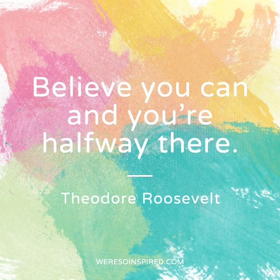 &quot;Believe you can and you're halfway there.&quot; -Theodore Roosevelt